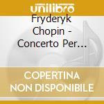 Chopin Fryderyk - Concerto Per Pianoforte N.1 Op.11, Bolero Op.19, Fantasia Op.49, Polacca Op.53 cd musicale di Fryderyk Chopin