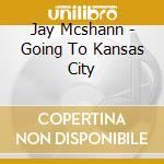 Jay Mcshann - Going To Kansas City cd musicale di Mcshann Jay