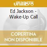 Ed Jackson - Wake-Up Call cd musicale di Jackson Ed