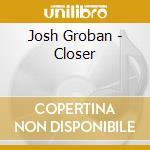 Josh Groban - Closer cd musicale di Josh Groban