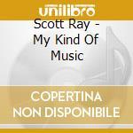 Scott Ray - My Kind Of Music cd musicale di SCOTT ROY