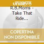 Take that ride... - cd musicale di R.b.morris