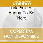 Todd Snider - Happy To Be Here cd musicale di SNIDER TODD