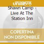 Shawn Camp - Live At The Station Inn cd musicale di Camp Shawn