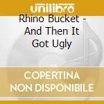 Rhino Bucket - And Then It Got Ugly cd musicale di Bucket Rhino