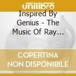 Inspired By Genius - The Music Of Ray Charles cd musicale di ARTISTI VARI