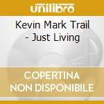 Kevin Mark Trail - Just Living cd musicale di Trail kevin mark