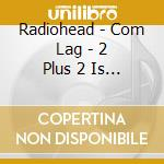 Radiohead - Com Lag - 2 Plus 2 Is Five - This Compilation Is For Japan cd musicale di RADIOHEAD