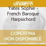 Yates Sophie - French Baroque Harpsichord cd musicale di Artisti Vari