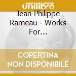 Rameau, J.P. - Works For Harpsichord cd musicale di Jean-philippe Rameau