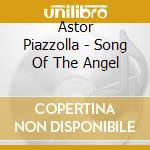 Astor Piazzolla - Song Of The Angel cd musicale di Astor Piazzolla