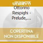 Respighi, Ottorino - Prelude, Choral And Fugue. Burlesca. cd musicale di Respighi