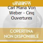 Weber, Carl Maria Von - Cinq Ouvertures cd musicale di Artisti Vari