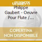 Philippe Gaubert - Oeuvre Pour Flute / Integrale cd musicale di Gaubert