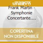 Frank Martin - Symphonie Concertante. Passacaille cd musicale di Martin Greg