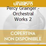 Grainger  - Orchestral Works 2 cd musicale di Grainger