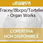 Tracey/Bbcpo/Tortelier - Organ Works cd musicale di Artisti Vari