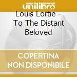 Louis Lortie - To The Distant Beloved cd musicale di Beethoven/liszt
