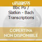 Bbc Po/Slatkin - Bach Transcriptions cd musicale di Bach johann sebastian