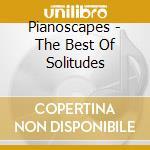 PIANOSCAPES - THE BEST OF SOLITUDES       cd musicale di Artisti Vari