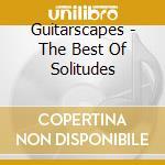 GUITARSCAPES - THE BEST OF SOLITUDES      cd musicale di Artisti Vari