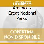AMERICA'S GREAT NATIONAL PARKS            cd musicale di Charles Cozens