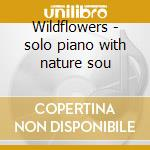 Wildflowers - solo piano with nature sou cd musicale di Robi Botos