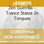 Zen Guerrilla - Trance States In Tongues cd musicale di Guerrilla Zen