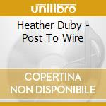 Duby, Heather - Post To Wire cd musicale di DUBY HEATHER