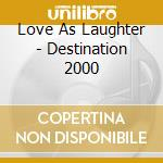 Love As Laughter - Destination 2000 cd musicale