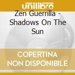 Zen Guerrilla - Shadows On The Sun cd musicale di Guerrilla Zen