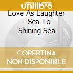 Love As Laughter - Sea To Shining Sea cd musicale