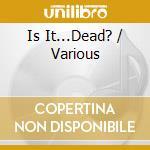 IS IT...DEAD?                             cd musicale di ARTISTI VARI