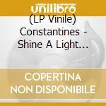 (LP VINILE) SHINE A LIGHT                             lp vinile di CONSTANTINES