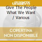 GIVE THE PEOPLE WHAT WE WANT              cd musicale di ARTISTI VARI