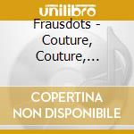 Frausdots - Couture, Couture, Couture cd musicale di FRAUSDOTS