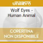 Wolf Eyes - Human Animal cd musicale di Eyes Wolf