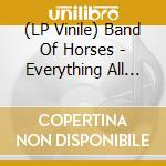 (LP VINILE) EVERYTHING ALL THE TIME                   lp vinile di BAND OF HORSES