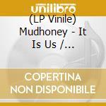(LP VINILE) IT IS US                                  lp vinile di MUDHONEY
