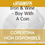 Iron & Wine - Boy With A Coin cd musicale di Iron & wine