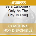 Sera Cahoone - Only As The Day Is Long cd musicale di Cahoone Sera