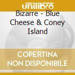 Bizarre - Blue Cheese & Coney Island cd musicale di Bizarre