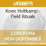 FIELD RITUALS                             cd musicale di Koen Holtkamp