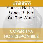SONGS 3: BIRD ON THE WATER cd musicale di NADLER MARISSA