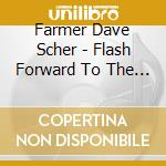 Farmer Dave Scher - Flash Forward To The Good Times cd musicale di FARMER DAVE SCHER