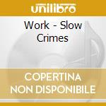 SLOW CRIMES                               cd musicale di WORK