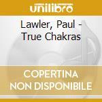 Lawler, Paul - True Chakras cd musicale di Paul Lawler