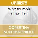 Whit triumph comes loss cd musicale
