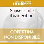 Sunset chill - ibiza edition cd musicale