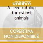 A seed catalog for extinct animals cd musicale